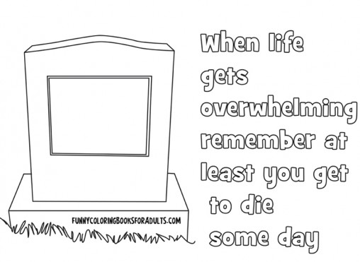 When Life Gets Overwhelming Remember at Least You Get To Die Some Day