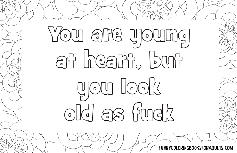 You are young at heart but look old as fuck